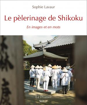 Le pèlerinage de Shikoku en images et en mots de Sophie Lavaur, éditions Sully